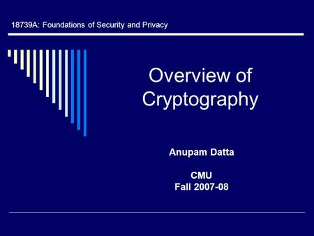 Overview of Cryptography Anupam Datta CMU Fall 2007-08 18739A: Foundations of Security and Privacy.