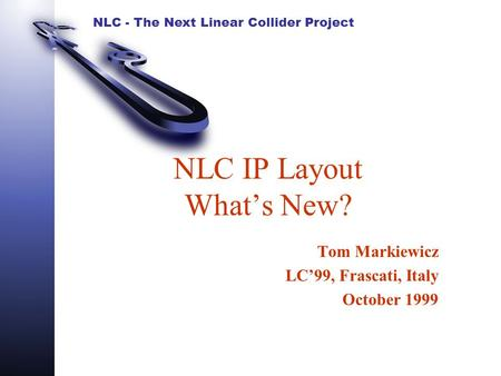 NLC - The Next Linear Collider Project NLC IP Layout What's New? Tom Markiewicz LC'99, Frascati, Italy October 1999.