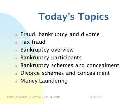 FORENSIC ACCOUNTING - BA124 - 2011Slide 15-1 Today's Topics n Fraud, bankruptcy and divorce n Tax fraud n Bankruptcy overview n Bankruptcy participants.
