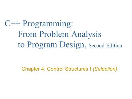 C++ Programming: From Problem Analysis to Program Design, Second Edition Chapter 4: Control Structures I (Selection)