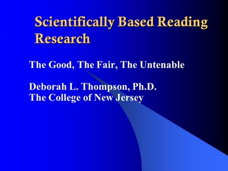 Scientifically Based Reading Research The Good, The Fair, The Untenable Deborah L. Thompson, Ph.D. The College of New Jersey.