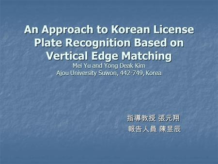 An Approach to Korean License Plate Recognition Based on Vertical Edge Matching Mei Yu and Yong Deak Kim Ajou University Suwon, 442-749, Korea 指導教授 張元翔.