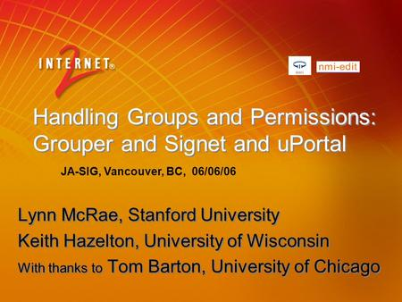 Handling Groups and Permissions: Grouper and Signet and uPortal Lynn McRae, Stanford University Keith Hazelton, University of Wisconsin With thanks to.