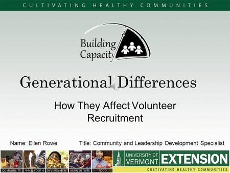 Generational Differences How They Affect Volunteer Recruitment Name: Ellen RoweTitle: Community and Leadership Development Specialist.