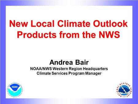New Local Climate Outlook Products from the NWS Andrea Bair NOAA/NWS Western Region Headquarters Climate Services Program Manager.