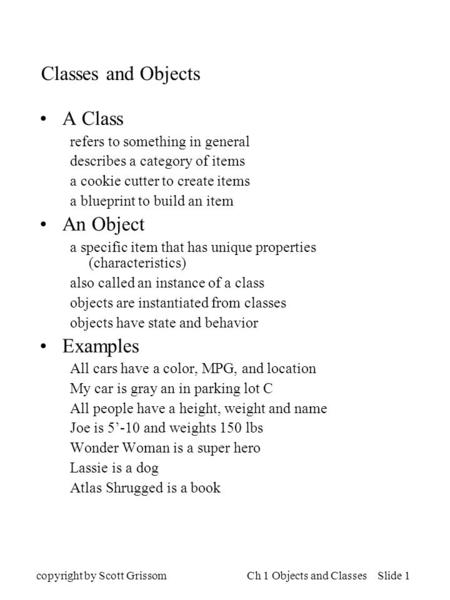 Copyright by Scott GrissomCh 1 Objects and Classes Slide 1 Classes and Objects A Class refers to something in general describes a category of items a cookie.