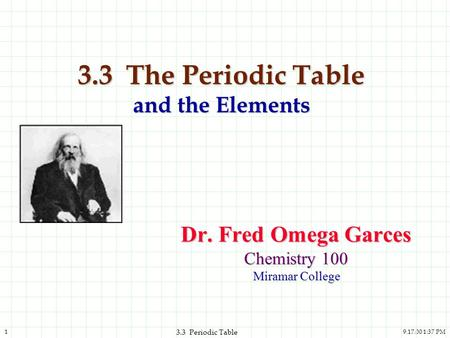 9.17.00 1:37 PM1 3.3 Periodic Table 3.3 The Periodic Table and the Elements Dr. Fred Omega Garces Chemistry 100 Miramar College.