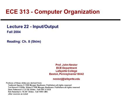 Prof. John Nestor ECE Department Lafayette College Easton, Pennsylvania 18042 ECE 313 - Computer Organization Lecture 22 - Input/Output.