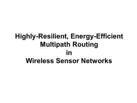 Highly-Resilient, Energy-Efficient Multipath Routing in Wireless Sensor Networks.