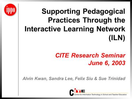 Supporting Pedagogical Practices Through the Interactive Learning Network (ILN) CITE Research Seminar June 6, 2003 Alvin Kwan, Sandra Lee, Felix Siu &