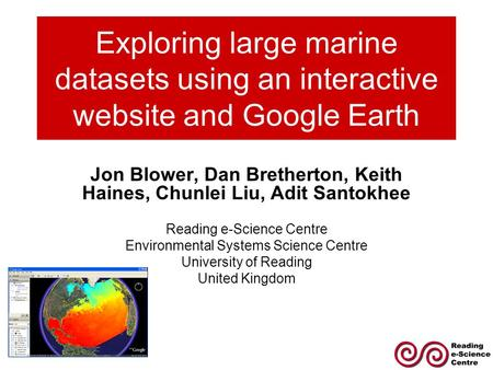 Exploring large marine datasets using an interactive website and Google Earth Jon Blower, Dan Bretherton, Keith Haines, Chunlei Liu, Adit Santokhee Reading.