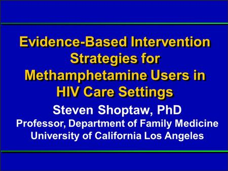 Slide #1 S Shoptaw, PhD. Presented at RWCA Clinical Update, August 2006. Evidence-Based Intervention Strategies for Methamphetamine Users in HIV Care Settings.