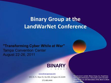 Binary Group at the LandWarNet Conference Transforming Cyber While at War Tampa Convention Center August 22-26, 2011 This document contains Binary Group,