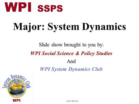 Major: System Dynamics Slide show brought to you by: WPI Social Science & Policy Studies And WPI System Dynamics Club Author: David Liu.