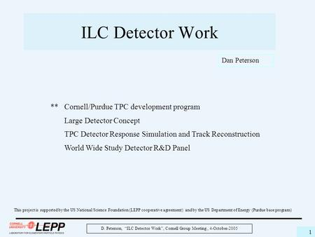 "D. Peterson, ""ILC Detector Work"", Cornell Group Meeting, 4-October-2005 1 ILC Detector Work This project is supported by the US National Science Foundation."