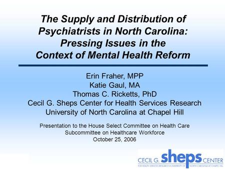 The Supply and Distribution of Psychiatrists in North Carolina: Pressing Issues in the Context of Mental Health Reform Erin Fraher, MPP Katie Gaul,