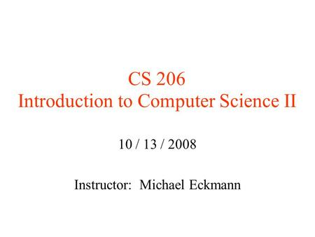 CS 206 Introduction to Computer Science II 10 / 13 / 2008 Instructor: Michael Eckmann.