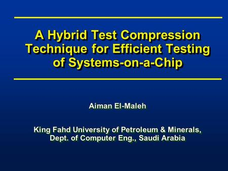 A Hybrid Test Compression Technique for Efficient Testing of Systems-on-a-Chip Aiman El-Maleh King Fahd University of Petroleum & Minerals, Dept. of Computer.