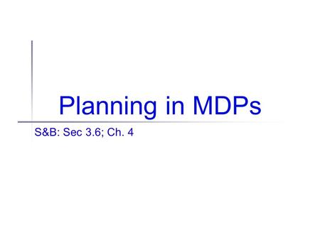 Planning in MDPs S&B: Sec 3.6; Ch. 4. Administrivia Reminder: Final project proposal due this Friday If you haven't talked to me yet, you still have the.
