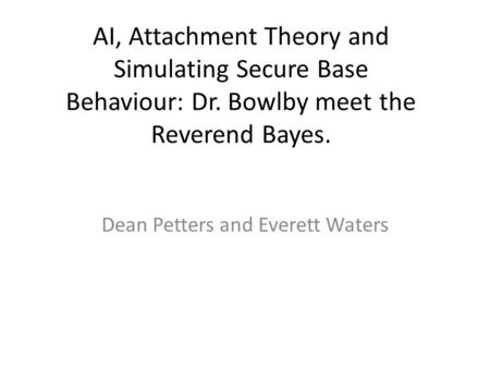 AI, Attachment Theory and Simulating Secure Base Behaviour: Dr. Bowlby meet the Reverend Bayes. Dean Petters and Everett Waters.