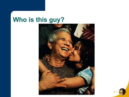 Who is this guy?. Nobel Peace Prize 2006: Microfinance Dr. Muhammad Yunus Lecture by Wendy M. Jeffus.