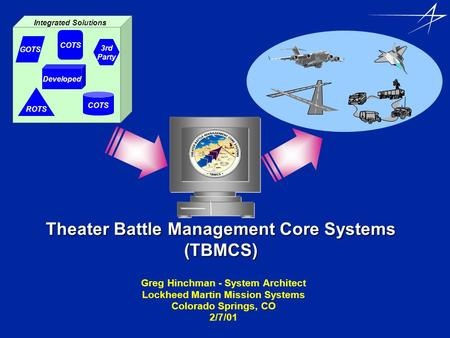 Theater Battle Management Core Systems (TBMCS) Greg Hinchman - System Architect Lockheed Martin Mission Systems Colorado Springs, CO 2/7/01 GOTS 3rd Party.