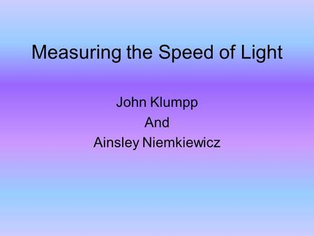 Measuring the Speed of Light John Klumpp And Ainsley Niemkiewicz.