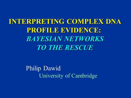 INTERPRETING COMPLEX DNA PROFILE EVIDENCE: BAYESIAN NETWORKS TO THE RESCUE Philip Dawid University of Cambridge TexPoint fonts used in EMF. Read the TexPoint.