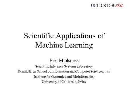 UCI ICS IGB SISL Scientific Applications of Machine Learning Eric Mjolsness Scientific Inference Systems Laboratory Donald Bren School of Information and.