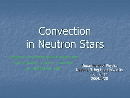 Convection in Neutron Stars Department of Physics National Tsing Hua University G.T. Chen 2004/5/20 Convection in the surface layers of neutron stars Juan.