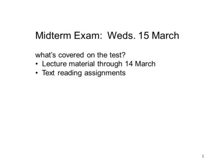 1 Midterm Exam: Weds. 15 March what's covered on the test? Lecture material through 14 March Text reading assignments.