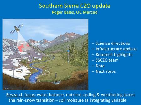 Southern Sierra CZO update Roger Bales, UC Merced –Science directions –Infrastructure update –Research highlights –SSCZO team –Data –Next steps Research.