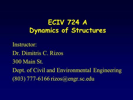 ECIV 724 A Dynamics of Structures Instructor: Dr. Dimitris C. Rizos 300 Main St. Dept. of Civil and Environmental Engineering (803) 777-6166