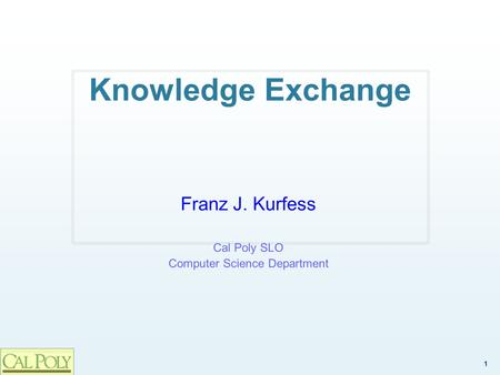 1 Knowledge Exchange Franz J. Kurfess Cal Poly SLO Computer Science Department.