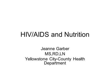 HIV/AIDS and Nutrition Jeanne Garber MS,RD,LN Yellowstone City-County Health Department.