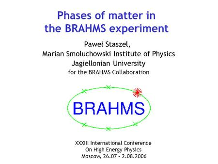 Phases of matter in the BRAHMS experiment Paweł Staszel, Marian Smoluchowski Institute of Physics Jagiellonian University for the BRAHMS Collaboration.