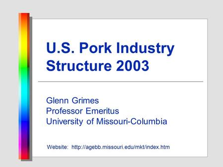 U.S. Pork Industry Structure 2003 Glenn Grimes Professor Emeritus University of Missouri-Columbia Website: