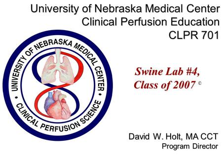 Swine Lab #4, Class of 2007 © University of Nebraska Medical Center Clinical Perfusion Education CLPR 701 David W. Holt, MA CCT Program Director.