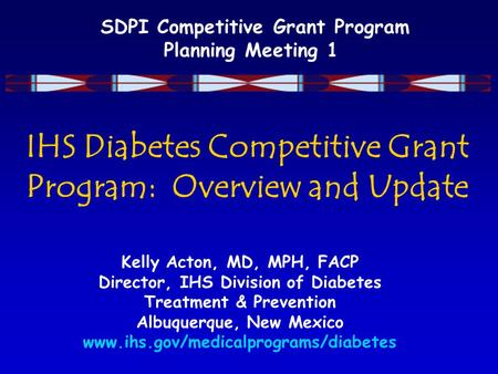 SDPI Competitive Grant Program Planning Meeting 1 IHS Diabetes Competitive Grant Program: Overview and Update Kelly Acton, MD, MPH, FACP Director, IHS.