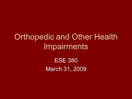 Orthopedic and Other Health Impairments ESE 380 March 31, 2009.