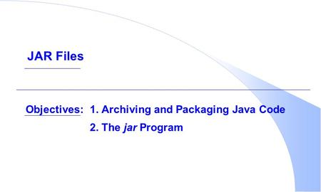 Objectives:1. Archiving and Packaging Java Code 2. The jar Program JAR Files.