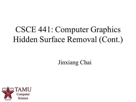 1 CSCE 441: Computer Graphics Hidden Surface Removal (Cont.) Jinxiang Chai.