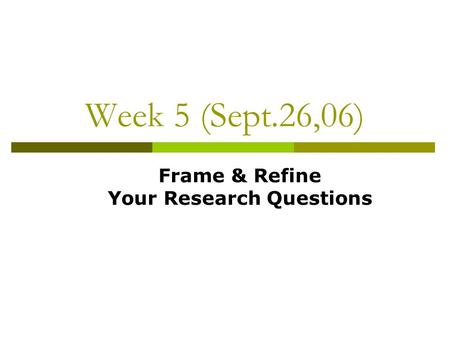Week 5 (Sept.26,06) Frame & Refine Your Research Questions.