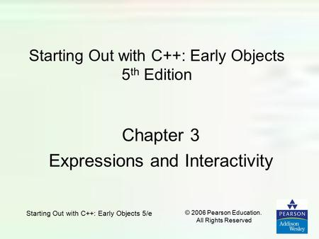 Starting Out with C++: Early Objects 5/e © 2006 Pearson Education. All Rights Reserved Starting Out with C++: Early Objects 5 th Edition Chapter 3 Expressions.
