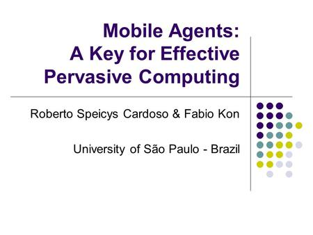 Mobile Agents: A Key for Effective Pervasive Computing Roberto Speicys Cardoso & Fabio Kon University of São Paulo - Brazil.