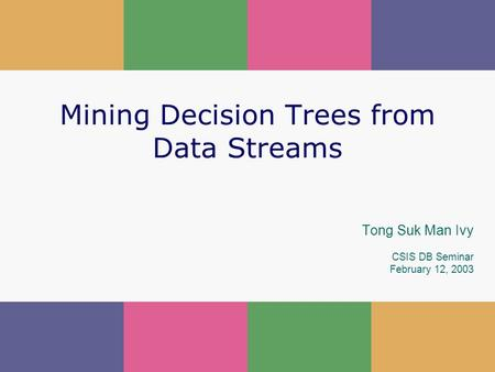 1 Mining Decision Trees from Data Streams Tong Suk Man Ivy CSIS DB Seminar February 12, 2003.