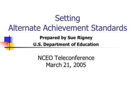 Setting Alternate Achievement Standards Prepared by Sue Rigney U.S. Department of Education NCEO Teleconference March 21, 2005.