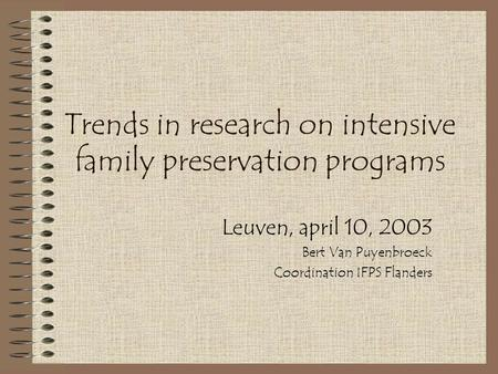 Trends in research on intensive family preservation programs Leuven, april 10, 2003 Bert Van Puyenbroeck Coordination IFPS Flanders.