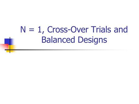N = 1, Cross-Over Trials and Balanced Designs. N = 1 Trials Trials can be undertaken with just one participant. If the condition is a chronic relapsing.