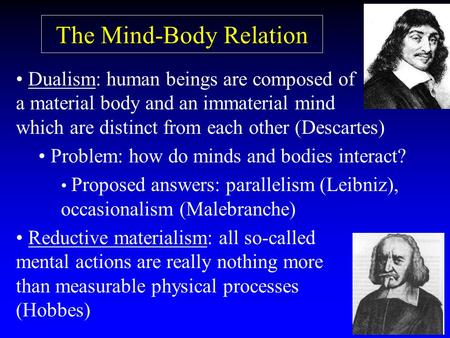 The Mind-Body Relation Dualism: human beings are composed of a material body and an immaterial mind which are distinct from each other (Descartes) Problem: